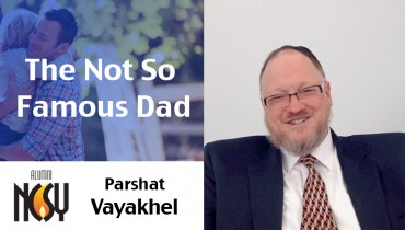 Parshat Vayakhel – The Not So Famous Dad – Rabbi Dave Felsenthal, Director of OU Next Gen